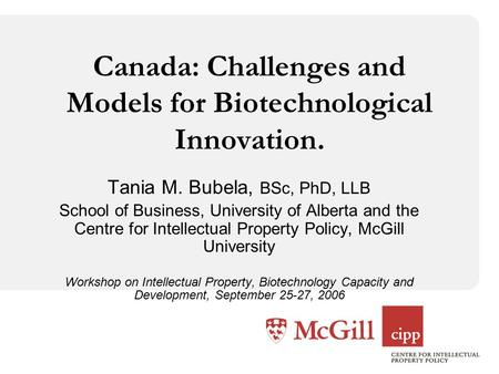 Canada: Challenges and Models for Biotechnological Innovation. Tania M. Bubela, BSc, PhD, LLB School of Business, University of Alberta and the Centre.