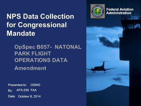Presented to: By: Date: Federal Aviation Administration NPS Data Collection for Congressional Mandate OpSpec B057- NATONAL PARK FLIGHT OPERATIONS DATA.