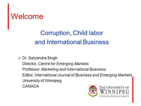 Welcome Corruption, Child labor and International Business  Dr. Satyendra Singh Director, Centre for Emerging Markets Professor, Marketing and International.
