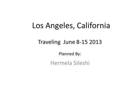 Los Angeles, California Hermela Sileshi Traveling June 8-15 2013 Planned By: