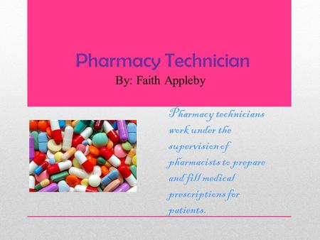 Pharmacy Technician By: Faith Appleby Pharmacy technicians work under the supervision of pharmacists to prepare and fill medical prescriptions for patients.