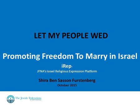 LET MY PEOPLE WED Promoting Freedom To Marry in Israel iRep - JFNA's Israel Religious Expression Platform Shira Ben Sasson Furstenberg October 2015.