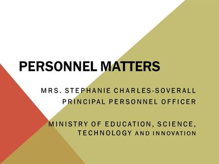 PERSONNEL MATTERS MRS. STEPHANIE CHARLES-SOVERALL PRINCIPAL PERSONNEL OFFICER MINISTRY OF EDUCATION, SCIENCE, TECHNOLOGY AND INNOVATION.