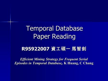 Temporal Database Paper Reading R95922007 資工碩一 馬智釗 Efficient Mining Strategy for Frequent Serial Episodes in Temporal Database, K Huang, C Chang.