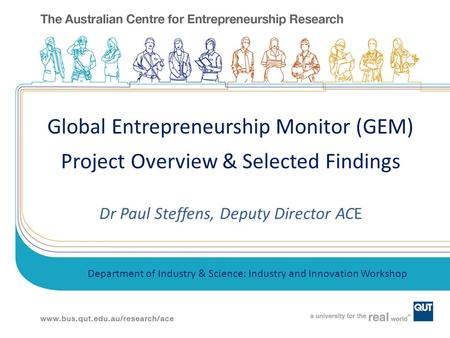 Global Entrepreneurship Monitor (GEM) Project Overview & Selected Findings Dr Paul Steffens, Deputy Director ACE Department of Industry & Science: Industry.