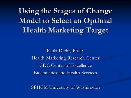 Using the Stages of Change Model to Select an Optimal Health Marketing Target Paula Diehr, Ph.D. Health Marketing Research Center CDC Center of Excellence.