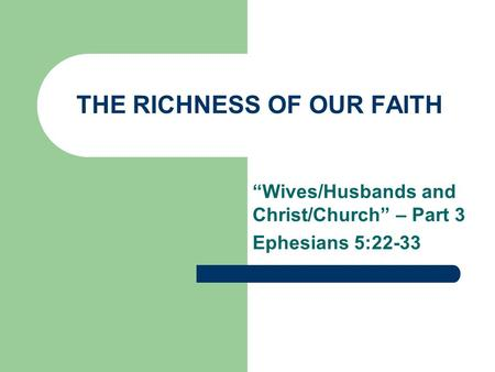 "THE RICHNESS OF OUR FAITH ""Wives/Husbands and Christ/Church"" – Part 3 Ephesians 5:22-33."