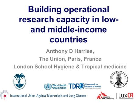 Building operational research capacity in low- and middle-income countries Anthony D Harries, The Union, Paris, France London School Hygiene & Tropical.