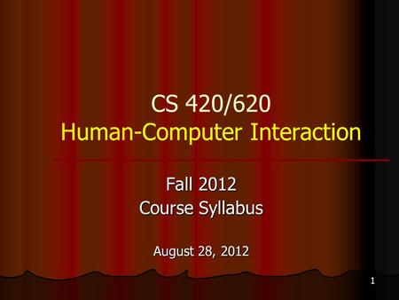 1 CS 420/620 Human-Computer Interaction Fall 2012 Course Syllabus August 28, 2012.