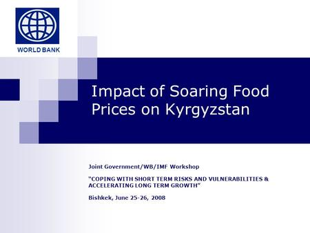 "Impact of Soaring Food Prices on Kyrgyzstan Joint Government/WB/IMF Workshop ""COPING WITH SHORT TERM RISKS AND VULNERABILITIES & ACCELERATING LONG TERM."