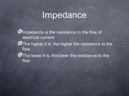 Impedance Impedance is the resistance to the flow of electrical current. The higher it is, the higher the resistance to the flow. The lower it is, the.