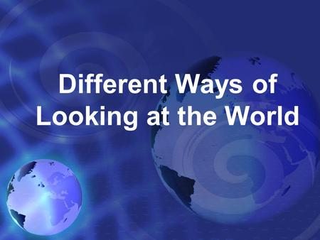 Different Ways of Looking at the World. Different Ways of Looking at the World Difficult to keep track of - social, political, economic characteristics.