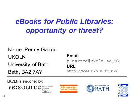 1 eBooks for Public Libraries: opportunity or threat? Name: Penny Garrod UKOLN University of Bath Bath, BA2 7AY UKOLN is supported by: