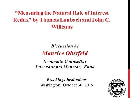 """Measuring the Natural Rate of Interest Redux"" by Thomas Laubach and John C. Williams Discussion by Maurice Obstfeld Economic Counsellor International."