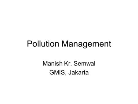 Pollution Management Manish Kr. Semwal GMIS, Jakarta.
