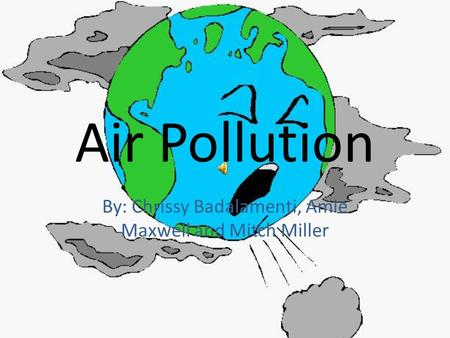 Air Pollution By: Chrissy Badalamenti, Amie Maxwell and Mitch Miller.