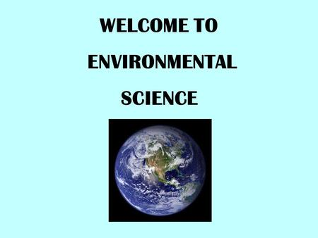 WELCOME TO ENVIRONMENTAL SCIENCE. WHAT IS ENVIRONMENTAL SCIENCE?