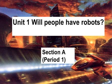 Unit 1 Will people have robots? Section A (Period 1)