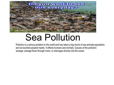 Sea Pollution Pollution is a serious problem to the world and has taken a big chunk of sea animals population, and as touched peoples hearts. It effects.
