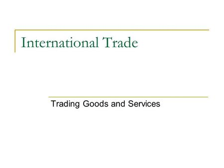 International Trade Trading Goods and Services. Specialization and Trade: Everyone Benefits Specialization: We specialize by doing just one kind of job.