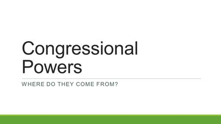 Congressional Powers WHERE DO THEY COME FROM?. Today's Objective After today's lesson, students will be able to… ◦Describe the powers of Congress and.