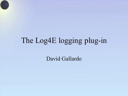 The Log4E logging plug-in David Gallardo. What is logging good for? Tracing program execution during development Debugging Providing an audit trail for.