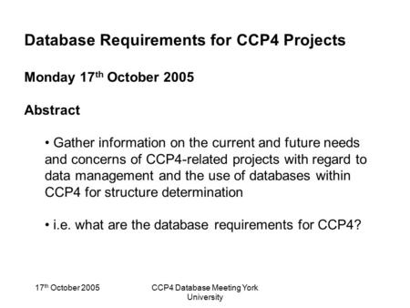 17 th October 2005CCP4 Database Meeting York University Database Requirements for CCP4 Projects Monday 17 th October 2005 Abstract Gather information on.