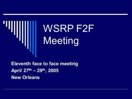 WSRP F2F Meeting Eleventh face to face meeting April 27 th – 29 th, 2005 New Orleans.