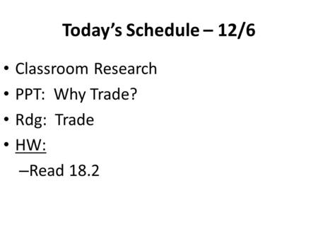 Today's Schedule – 12/6 Classroom Research PPT: Why Trade? Rdg: Trade HW: – Read 18.2.