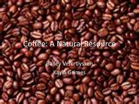 Coffee: A Natural Resource Bailey Vercruyssen Kayla Grimes.