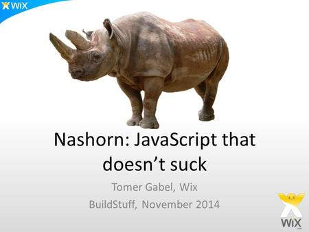 Nashorn: JavaScript that doesn't suck Tomer Gabel, Wix BuildStuff, November 2014.