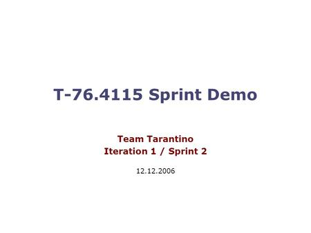 T-76.4115 Sprint Demo Team Tarantino Iteration 1 / Sprint 2 12.12.2006.