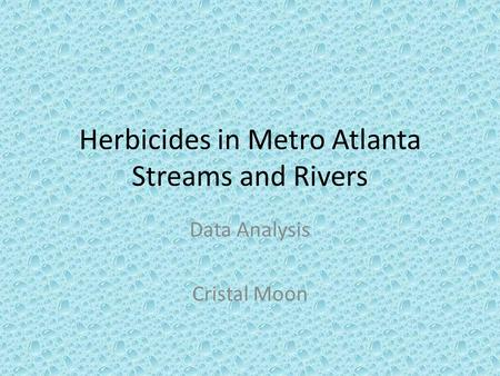 Herbicides in Metro Atlanta Streams and Rivers Data Analysis Cristal Moon.