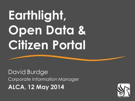 David Burdge Corporate Information Manager ALCA, 12 May 2014 Earthlight, Open Data & Citizen Portal.