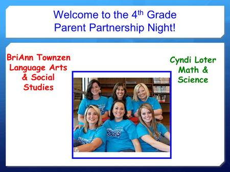 Welcome to the 4 th Grade Parent Partnership Night! BriAnn Townzen Language Arts & Social Studies Cyndi Loter Math & Science.