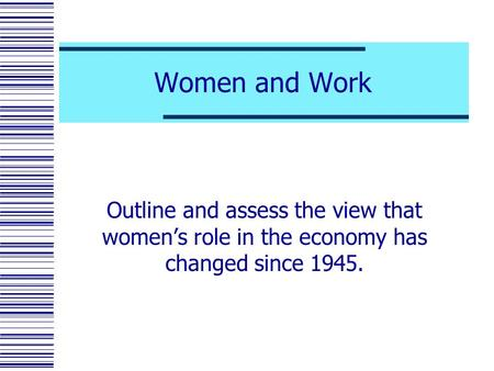 Women and Work Outline and assess the view that women's role in the economy has changed since 1945.