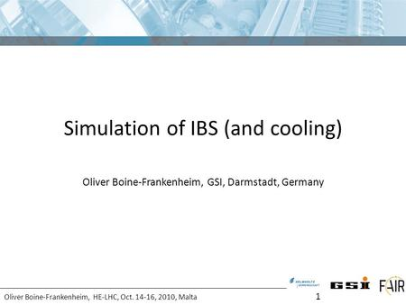 Oliver Boine-Frankenheim, HE-LHC, Oct. 14-16, 2010, Malta Simulation of IBS (and cooling) Oliver Boine-Frankenheim, GSI, Darmstadt, Germany 1.