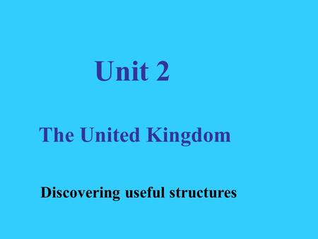 Unit 2 The United Kingdom Discovering useful structures.