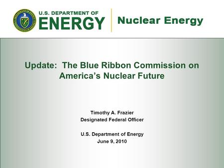 Update: The Blue Ribbon Commission on America's Nuclear Future Timothy A. Frazier Designated Federal Officer U.S. Department of Energy June 9, 2010.