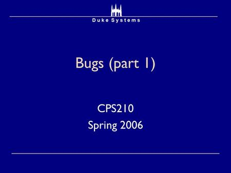 Bugs (part 1) CPS210 Spring 2006. Papers  Bugs as Deviant Behavior: A General Approach to Inferring Errors in System Code  Dawson Engler  Eraser: A.