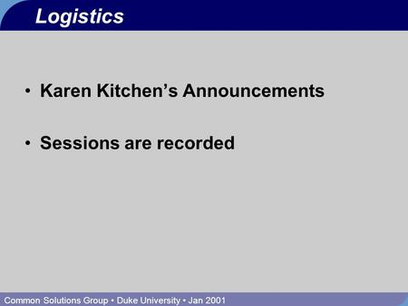 Common Solutions Group Duke University Jan 2001 Logistics Karen Kitchen's Announcements Sessions are recorded.