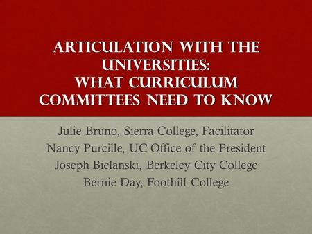 Articulation with the Universities: What Curriculum Committees Need to Know Julie Bruno, Sierra College, Facilitator Nancy Purcille, UC Office of the President.