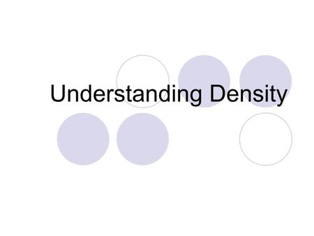 Understanding Density. What is density? Density is a comparison of how much matter there is in a certain amount of space. Density is defined as the ratio.