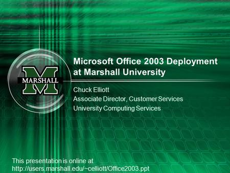 Microsoft Office 2003 Deployment at Marshall University Chuck Elliott Associate Director, Customer Services University Computing Services This presentation.