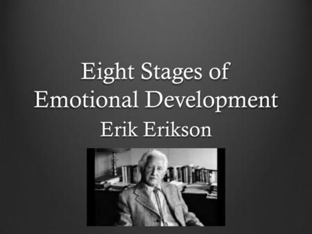 Eight Stages of Emotional Development Erik Erikson.