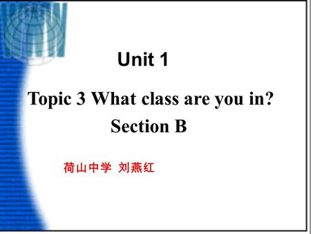 Topic 3 What class are you in? Section B 荷山中学 刘燕红 Unit 1.