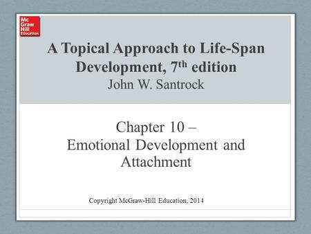 A Topical Approach to Life-Span Development, 7 th edition John W. Santrock Chapter 10 – Emotional Development and Attachment Copyright McGraw-Hill Education,