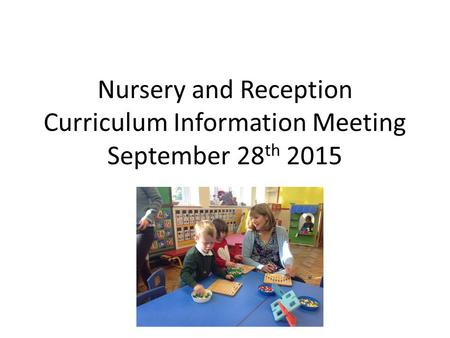 Nursery and Reception Curriculum Information Meeting September 28 th 2015.