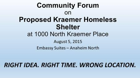 Community Forum on Proposed Kraemer Homeless Shelter at 1000 North Kraemer Place August 5, 2015 Embassy Suites – Anaheim North RIGHT IDEA. RIGHT TIME.