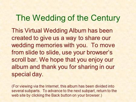 The Wedding of the Century This Virtual Wedding Album has been created to give us a way to share our wedding memories with you. To move from slide to slide,